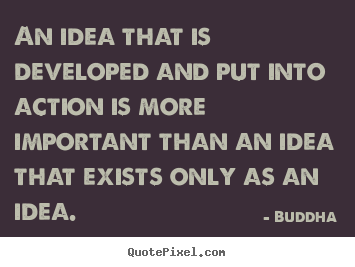 Buddha image quotes - An idea that is developed and put into action is more.. - Inspirational quotes