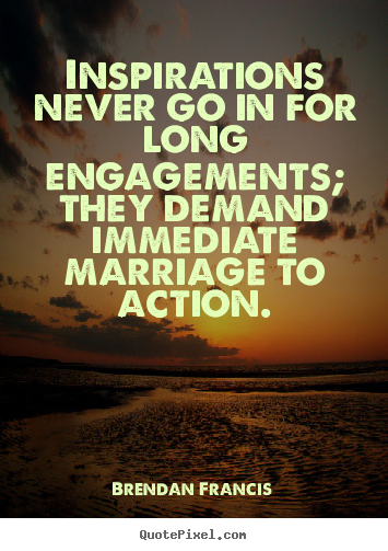 Brendan Francis picture quotes - Inspirations never go in for long engagements;.. - Inspirational sayings