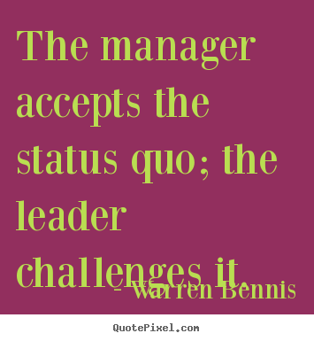 Quote about inspirational - The manager accepts the status quo; the leader..