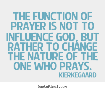 Inspirational quotes - The function of prayer is not to influence god, but rather to..
