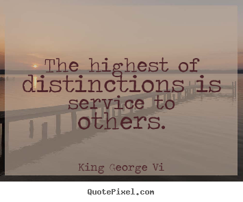 Quote about inspirational - The highest of distinctions is service to others.