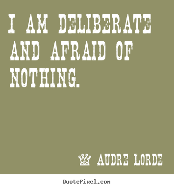 Inspirational quotes - I am deliberate and afraid of nothing.