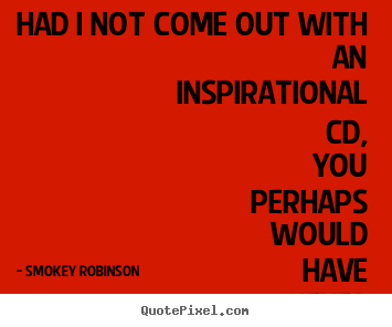 Inspirational quotes - Had i not come out with an inspirational cd, you perhaps would..