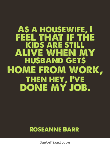 Roseanne Barr picture quotes - As a housewife, i feel that if the kids are still.. - Inspirational quotes