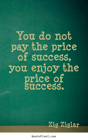 Quotes about inspirational - You do not pay the price of success, you enjoy the price of success.