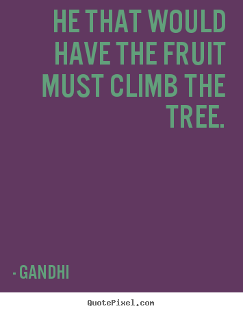 Gandhi poster quotes - He that would have the fruit must climb the tree. - Inspirational quotes