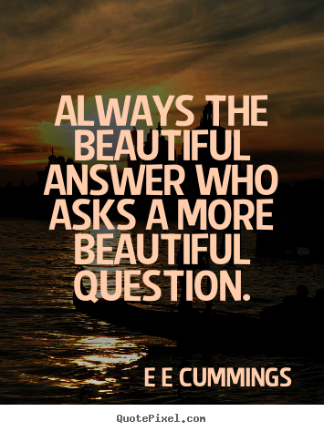 E E Cummings picture quotes - Always the beautiful answer who asks a more.. - Inspirational quote