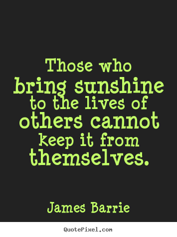 James Barrie picture quotes - Those who bring sunshine to the lives of others cannot keep it from.. - Inspirational quotes
