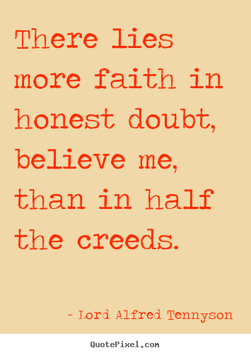 There lies more faith in honest doubt, believe me, than in.. Lord Alfred Tennyson famous inspirational quotes