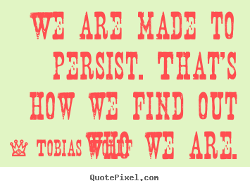 Quote about inspirational - We are made to persist. that's how we find out who we are.
