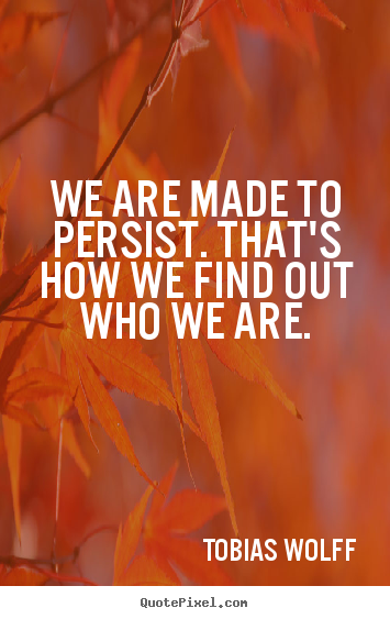 Tobias Wolff picture quote - We are made to persist. that's how we find out who we are. - Inspirational quotes
