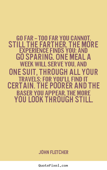 Inspirational quote - Go far -- too far you cannot, still the farther. the more experience..