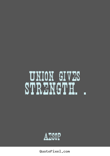 Diy photo quotes about inspirational - Union gives strength. .