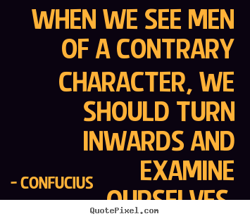 Inspirational quotes - When we see men of a contrary character, we should turn inwards and..