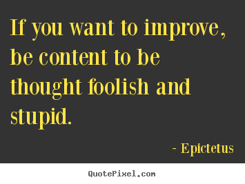 Inspirational sayings - If you want to improve, be content to be thought foolish and stupid.
