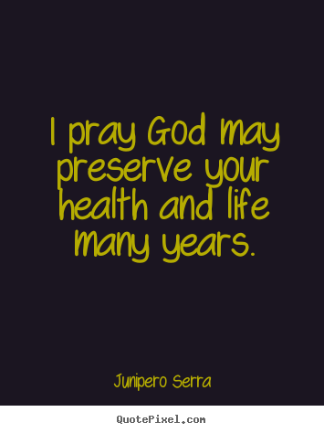 Create your own poster quote about inspirational - I pray god may preserve your health and life many years.