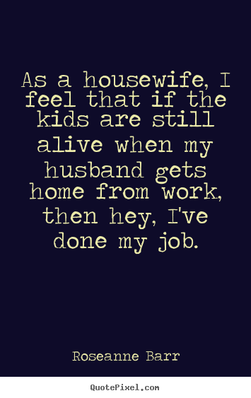 Make custom poster quotes about inspirational - As a housewife, i feel that if the kids are still alive when my husband..