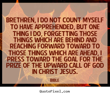 Inspirational quotes - Brethren, i do not count myself to have apprehended,..