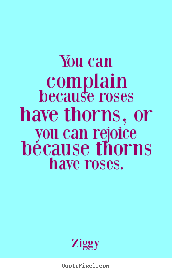 You can complain because roses have thorns, or you can rejoice.. Ziggy popular inspirational quotes