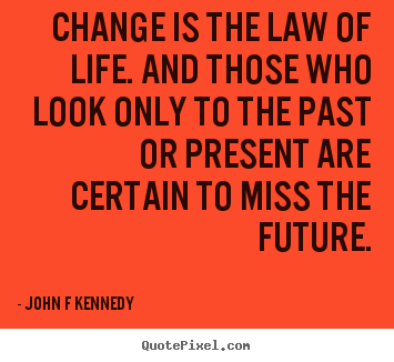 Change is the law of life. and those who look only to the.. John F Kennedy good inspirational quote