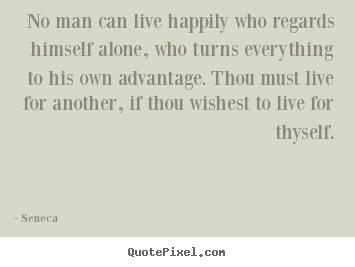 No man can live happily who regards himself alone, who turns everything.. Seneca great inspirational sayings
