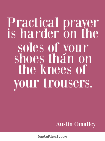 Create picture quotes about inspirational - Practical prayer is harder on the soles of your shoes than..