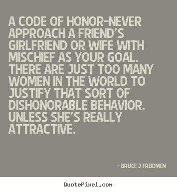 Inspirational quotes - A code of honor-never approach a friend's girlfriend or wife with mischief..