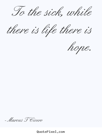 Design your own picture quotes about inspirational - To the sick, while there is life there is hope.