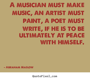 Abraham Maslow picture quotes - A musician must make music, an artist must.. - Inspirational quotes