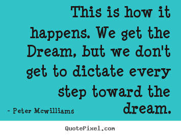 This is how it happens. we get the dream, but we don't.. Peter Mcwilliams famous inspirational quotes
