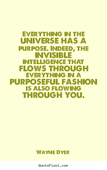 Inspirational quotes - Everything in the universe has a purpose. indeed, the invisible..