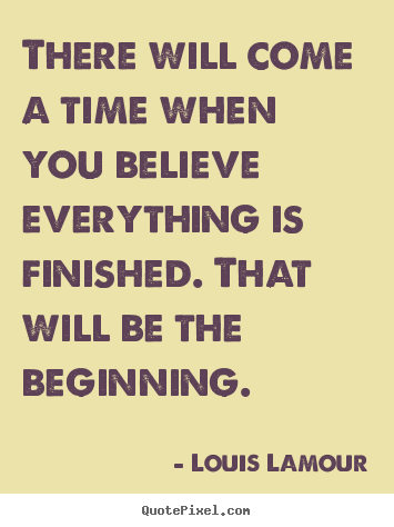 Sayings about inspirational - There will come a time when you believe everything is finished...