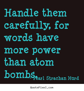 Inspirational quote - Handle them carefully, for words have more power than atom bombs.