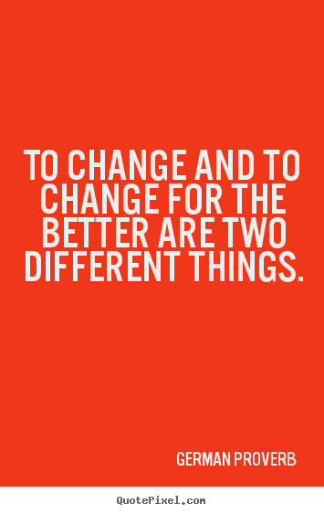 German Proverb poster quote - To change and to change for the better are two different things. - Inspirational quote