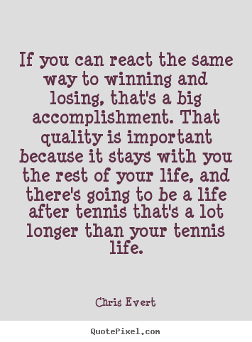 If you can react the same way to winning and losing,.. Chris Evert best inspirational sayings