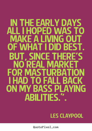In the early days all i hoped was to make a living out of what.. Les Claypool good inspirational quotes