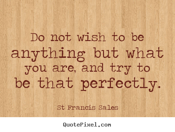 St Francis Sales picture quotes - Do not wish to be anything but what you are, and try to.. - Inspirational quotes
