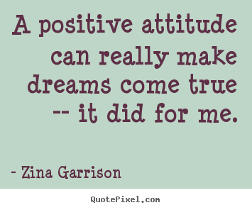 Zina Garrison poster quotes - A positive attitude can really make dreams come true.. - Inspirational quote