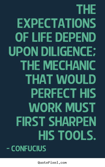 Inspirational quote - The expectations of life depend upon diligence; the mechanic that would..