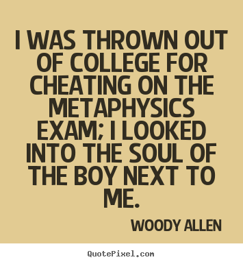I was thrown out of college for cheating on the metaphysics.. Woody Allen  inspirational sayings