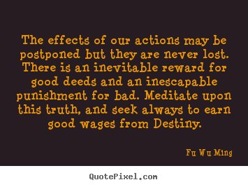 Fu Wu Ming picture sayings - The effects of our actions may be postponed but they are never lost... - Inspirational sayings