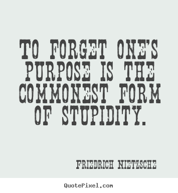Inspirational quote - To forget one's purpose is the commonest form of stupidity.