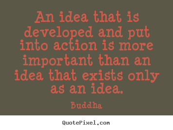 Quotes about inspirational - An idea that is developed and put into action is more important than..
