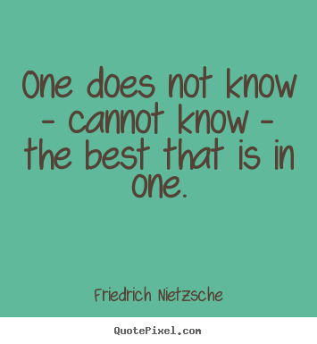 One does not know - cannot know - the best that is in one. Friedrich Nietzsche  inspirational quote