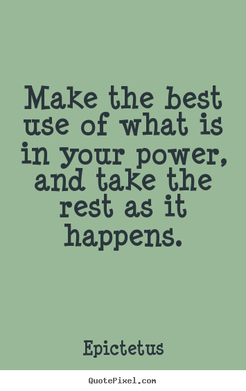 Inspirational quote - Make the best use of what is in your power, and take the rest as it..