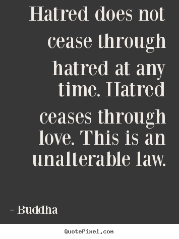 Hatred does not cease through hatred at any time. hatred ceases.. Buddha  inspirational quotes