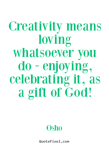 Sayings about inspirational - Creativity means loving whatsoever you do - enjoying, celebrating..