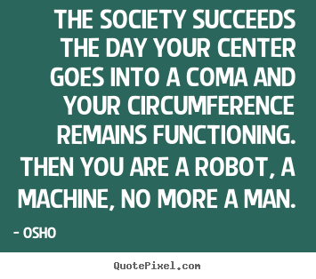 The society succeeds the day your center goes into a coma and your.. Osho  inspirational quote