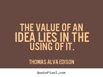 Diy picture quotes about inspirational - The value of an idea lies in the using of it.