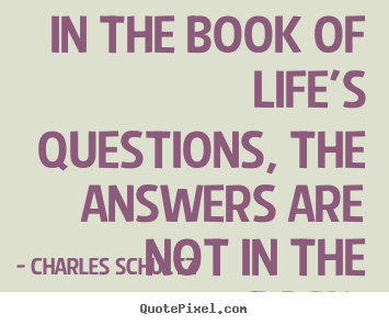 In the book of life's questions, the answers are not in the.. Charles Schultz greatest inspirational sayings